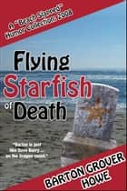 Flying Starfish of Death: A Beach Slapped Humor Collection (2008) ebook by Barton Grover Howe