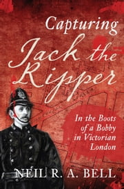 Capturing Jack the Ripper - In the Boots of a Bobby in Victorian London ebook by N. R. A. Bell