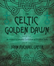 The Celtic Golden Dawn - An Original & Complete Curriculum of Druidical Study ebook by John Michael Greer