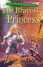 The Bravest Princess - A Tale of the Wide-Awake Princess ebook by E.D. Baker