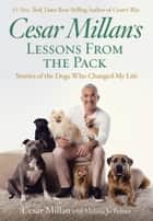 Cesar Millan's Lessons From the Pack - Stories of the Dogs Who Changed My Life ebook by Cesar Millan