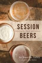 Session Beers - Brewing for Flavor and Balance ebook by Jennifer Talley