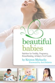 Beautiful Babies - Nutrition for Fertility, Pregnancy, Breast-feeding, and Baby's First Foods ebook by Kristen Michaelis,Joel Salatin