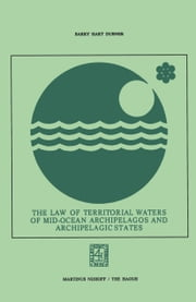 The Law of Territorial Waters of Mid-Ocean Archipelagos and Archipelagic States ebook by Barry Hart Dubner