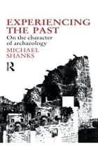 Experiencing the Past - On the Character of Archaeology ebook by Michael Shanks