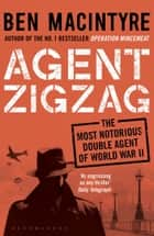Agent Zigzag - The True Wartime Story of Eddie Chapman: Lover, Traitor, Hero, Spy (reissued) ebook by Ben Macintyre