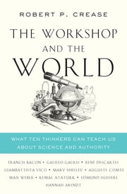 The Workshop and the World: What Ten Thinkers Can Teach Us About Science and Authority eBook by Robert P. Crease