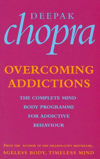 Overcoming Addictions - The Complete Mind-Body Programme for Addictive Behaviour ebook by Dr Deepak Chopra