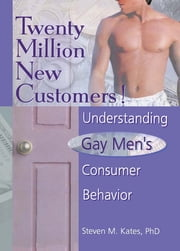 Twenty Million New Customers! - Understanding Gay Men¿s Consumer Behavior ebook by John Dececco, Phd