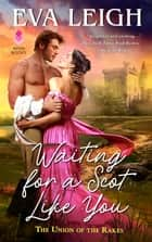 Waiting for a Scot Like You - The Union of the Rakes ebook by Eva Leigh