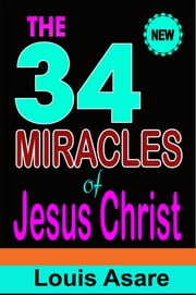 The 34 Miracles Of Jesus Christ - The Wonders Of The Son Of God ebook by Louis Asare