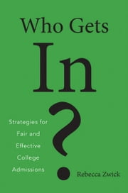 Who Gets In? - Strategies for Fair and Effective College Admissions ebook by Rebecca Zwick