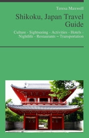 Shikoku, Japan Travel Guide: Culture - Sightseeing - Activities - Hotels - Nightlife - Restaurants – Transportation ebook by Teresa Maxwell