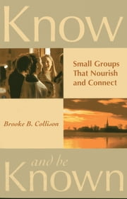 Know and Be Known - Small Groups That Nourish and Connect ebook by Brooke B. Collison
