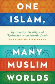 One Islam, Many Muslim Worlds - Spirituality, Identity, and Resistance across Islamic Lands ebook by Raymond William Baker