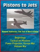 Pistons to Jets: Diamond Anniversary 75th Year of Naval Aviation, Beginnings, Tactical Jet Missions, Power Projection, Korean War, Vietnam War ebook by Progressive Management