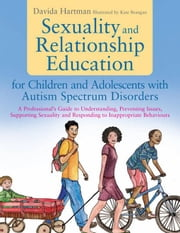 Sexuality and Relationship Education for Children and Adolescents with Autism Spectrum Disorders: A Professional's Guide to Understanding, Preventing ebook by Hartman, Davida