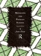 Managing the Primary School ebook by Mrs Joan Dean, Joan Dean
