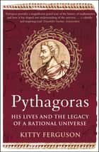 Pythagoras - His Lives and the Legacy of a Rational Universe ebook by Kitty Ferguson