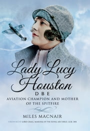 Lady Lucy Houston DBE - Aviation Champion and Mother of the Spitfire ebook by Miles Macnair