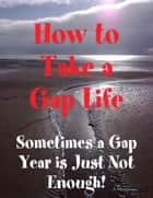 How to Take a Gap Life: Sometimes a Gap Year is Just Not Enough! ebook by A Greenman