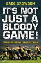 It's Not Just a Bloody Game! - Timeless Rugby Union Stories ebook by Greg Growden