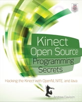 Kinect Open Source Programming Secrets - Hacking the Kinect with OpenNI, NITE, and Java ebook by Andrew Davison
