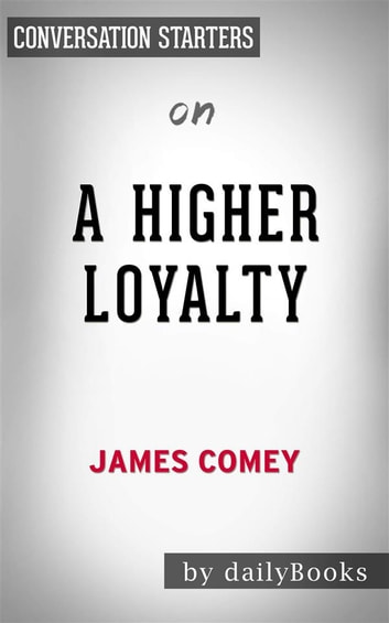 A Higher Loyalty: Truth, Lies, and Leadership​​​​​​​ by James Comey | Conversation Starters ebook by dailyBooks