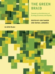 The Green Braid - Towards an Architecture of Ecology, Economy and Equity ebook by Kim Tanzer,Rafael Longoria