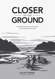 Closer to the Ground - An outdoor family's year on the water, in the woods and at the table ebook by Dylan Tomine, Thomas McGuane, Nikki McClure