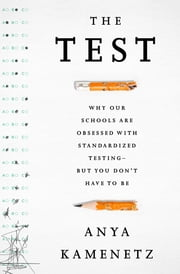 The Test - Why Our Schools are Obsessed with Standardized TestingBut You Don't Have to Be ebook by Anya Kamenetz