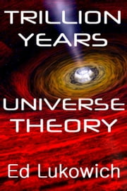 Trillion Years Universe Theory: author Ed Lukowich writes a new universe theory to displace Big Bang. ebook by Ed Lukowich