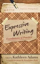 Expressive Writing - Foundations of Practice ebook by Kathleen Adams