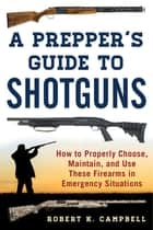 A Prepper's Guide to Shotguns - How to Properly Choose, Maintain, and Use These Firearms in Emergency Situations ebook by Robert K. Campbell