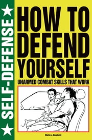 How to Defend Yourself - Unarmed Combat Skills that Work ebook by Martin J Dougherty