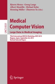 Medical Computer Vision. Large Data in Medical Imaging - Third International MICCAI Workshop, MCV 2013, Nagoya, Japan, September 26, 2013, Revised Selected Papers ebook by Bjoern Menze, Georg Langs, Albert Montillo,...