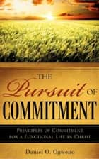 The Pursuit of Commitment: Principles of Commitment for a Functional Life in Christ ebook by Daniel O. Ogweno
