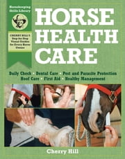Horse Health Care - A Step-By-Step Photographic Guide to Mastering Over 100 Horsekeeping Skills ebook by Cherry Hill, Richard Klimesh