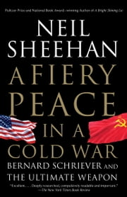 A Fiery Peace in a Cold War - Bernard Schriever and the Ultimate Weapon ebook by Neil Sheehan