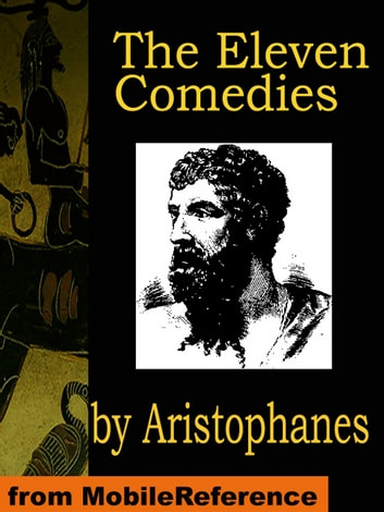 The Eleven Comedies: Includes: Knights, Acharnaians, Peace, Lysistrata, The Clouds, The Wasps, The Birds, The Frogs, The Thesmophoriazusae, The Ecclesiazusae, And Plutus (Mobi Classics) ebook by Aristophanes