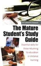 The Mature Student's Study Guide 2nd Edition - Essential Skills for Those Returning to Education or Distance Learning ebook by Dr Catherine Dawson