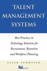 Talent Management Systems: Best Practices in Technology Solutions for Recruitment, Retention and Workforce Planning ebook by Schweyer, Allan