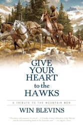 Give Your Heart to the Hawks - A Tribute to the Mountain Men ebook by Win Blevins