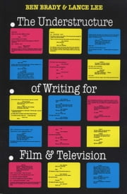 The Understructure of Writing for Film and Television ebook by Ben Brady,Lance Lee