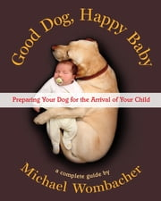 Good Dog, Happy Baby - Preparing Your Dog for the Arrival of Your Child ebook by Michael Wombacher