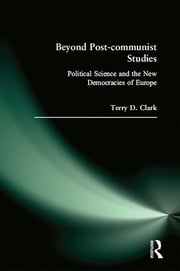 Beyond Post-communist Studies: Political Science and the New Democracies of Europe - Political Science and the New Democracies of Europe ebook by Terry D. Clark