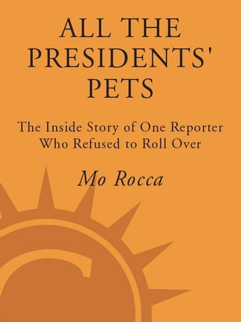 All the Presidents' Pets - The Story of One Reporter Who Refused to Roll Over ebook by Mo Rocca