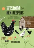 Wisdom for Hen Keepers - 500 tips for keeping chickens ebook by Chris Graham