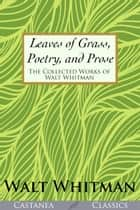 Leaves of Grass, Poetry, and Prose - The Collected Works of Walt Whitman ebook by Walt Whitman