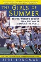 The Girls Of Summer - The U.S. Women's Soccer Team and How It Changed the World ebook by Jere Longman